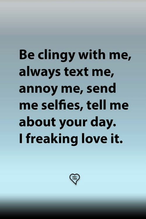 annoy: Be clingy with me,  always text me,  annoy me, send  me selfies, tell me  about your day.  I freaking love it.