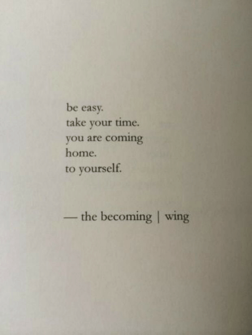 Home, Time, and Easy: be easy.  take your time.  coming  you are  home.  to yourself.  the becoming wing