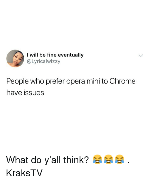 Chrome, Memes, and Opera: be fine eventually  @Lyricalwizzy  People who prefer opera mini to Chrome  have issues What do y'all think? 😂😂😂 . KraksTV