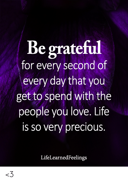 love life: Be grateful  for every second of  every day that you  get to spend with the  people you love. Life  is so very precious.  LifeLearnedFeelings <3