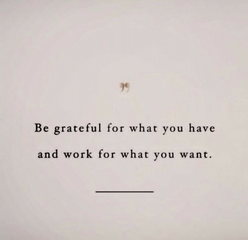 Work, You, and What: Be grateful for what you have  and work for what you want.