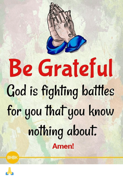 Is Fighting: Be Grateful  God is fighting batttes  for uou that you know  or you Ihal you KnoW  nothing about.  Amen!  BHBK 🙏
