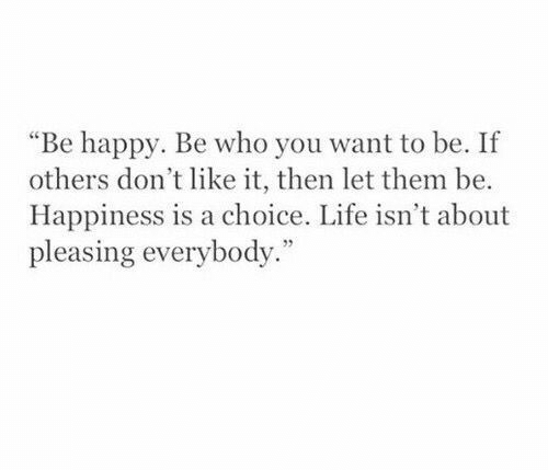 "Happiness Is: ""Be happy. Be who you want to be. If  others don't like it, then let them be.  Happiness is a choice. Life isn't about  pleasing everybody."""