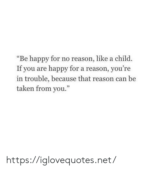 """Taken, Happy, and Reason: """"Be happy for no reason, like a child  If you are happy for a reason, you're  in trouble, because that reason can be  taken from you."""" https://iglovequotes.net/"""