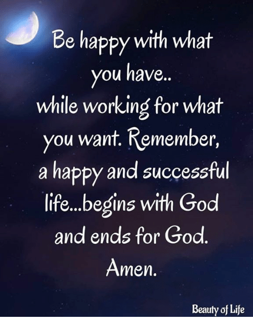 God, Life, and Memes: Be happy with what  you have.  while working for what  you want. Remember,  a happy and successful  life..begins with God  and ends for God  Amen  Beauty of Life