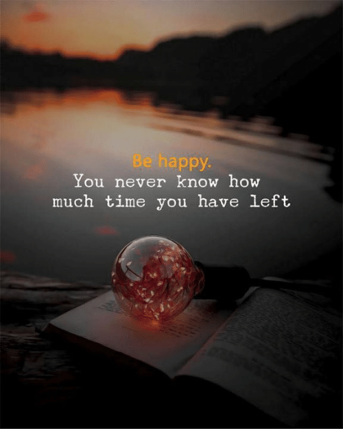 Happy, Time, and Never: Be happy.  You never know how  much time you have left