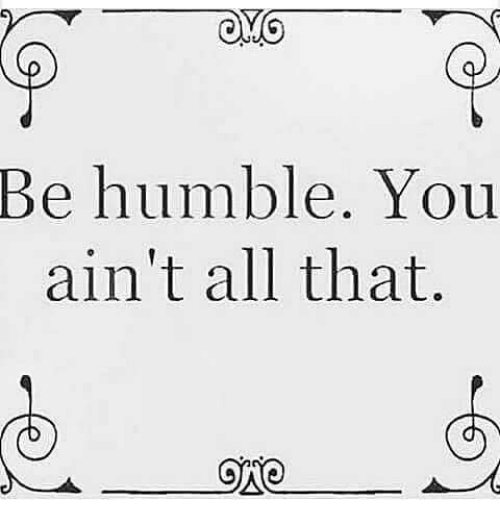 Onoes: Be humble. You  ain't all that.  ONO