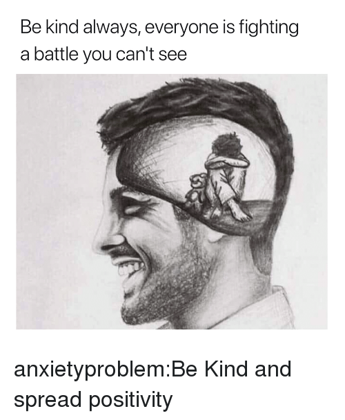 Is Fighting: Be kind always, everyone is fighting  a battle you can't see anxietyproblem:Be Kind and spread positivity