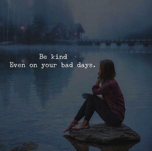 Bad,  Days, and Be Kind: Be kind  Even on your bad days.