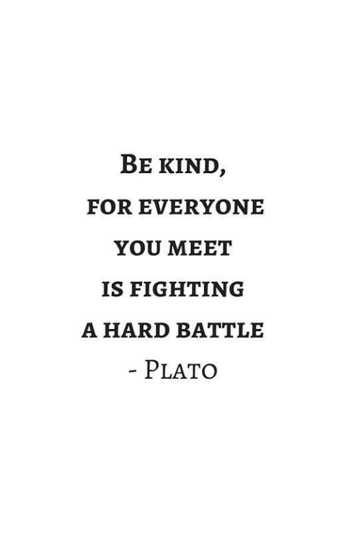 Is Fighting: BE KIND,  FOR EVERYONE  YOU MEET  IS FIGHTING  A HARD BATTLE  PLATO