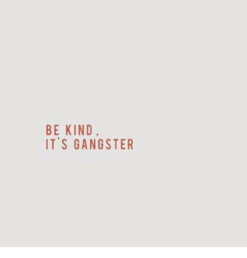 Gangster, Be Kind, and Its: BE KIND  IT'S GANGSTER