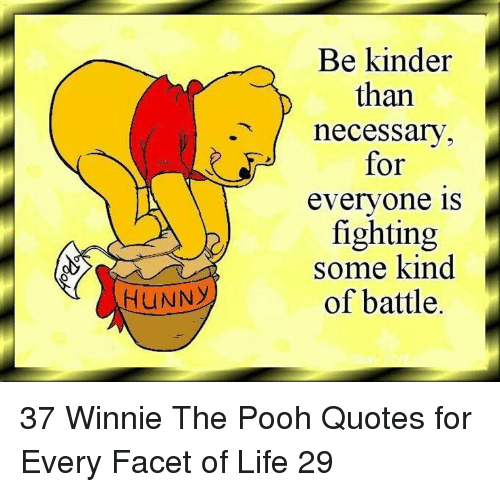 Life, Winnie the Pooh, and Quotes: Be kinder  than  .necessarv  for  evervone is  fighting  some kind  of battle.  HUNNY 37 Winnie The Pooh Quotes for Every Facet of Life 29