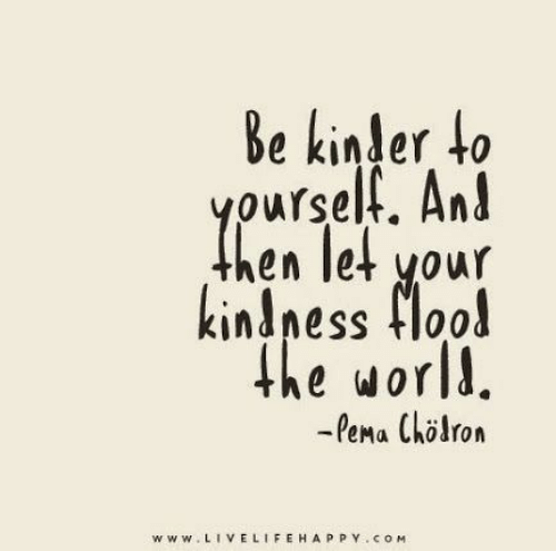kinder: Be kinder to  yourself. And  hen let your  kindness flood  the world.  -Pema Chlron  www.LIVELIFEHAPPY.coM