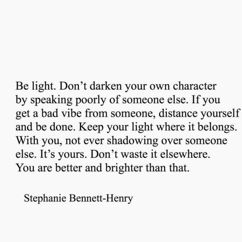 stephanie: Be light. Don't darken your own character  by speaking poorly of someone else. If you  get a bad vibe from someone, distance yourself  and be done. Keep your light where it belongs.  With you, not ever shadowing over someone  else. It's yours. Don't waste it elsewhere.  You are better and brighter than that.  Stephanie Bennett-Henry
