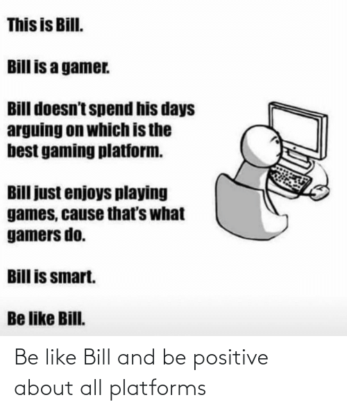 positive: Be like Bill and be positive about all platforms