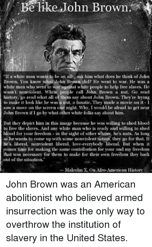 """Be Like, Fanatic, and Love: Be like John Brown  I a white man wants to be an ally, ask him what does he think of John  Brown. You know what John Brown did? He went to war. He was a  white man who went to war agtinst white people to help free slaves. IHe  wasn't nonviolent. White people call John Brown a nut. Go read  history, go read what all of them say about John Brown. They're trying  to make it look like he was a mit, a fanatic. They made a movie on it- I  saw a move on the sereen one night. Why, I would be afraid to get near  John Brown if I go by what other white folks say about him.  But they depiet him in this image because he was willing to shed blood  to free the slaves. And any white man who is ready and willing to shed  blood for your freedom- in the sight of other whites, he's nuts. As long  as he wants to come up with some nonviolent ietion, they go for that. If  he's liberal, nonviolen li, love-everybody libel. But when it  comes tinme for making the same contribntion for your and my freedom  that was necessary for them to make for their own freedom they back  out of the situation.""""  -Malcolm X, on Afro-American History John Brown was an American abolitionist who believed armed insurrection was the only way to overthrow the institution of slavery in the United States."""