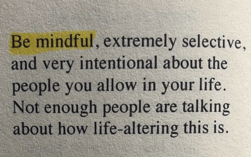 Life, How, and You: Be mindful, extremely selective  and very intentional about the  people you allow in your life.  Not enough people are talking  about how life-altering this is.