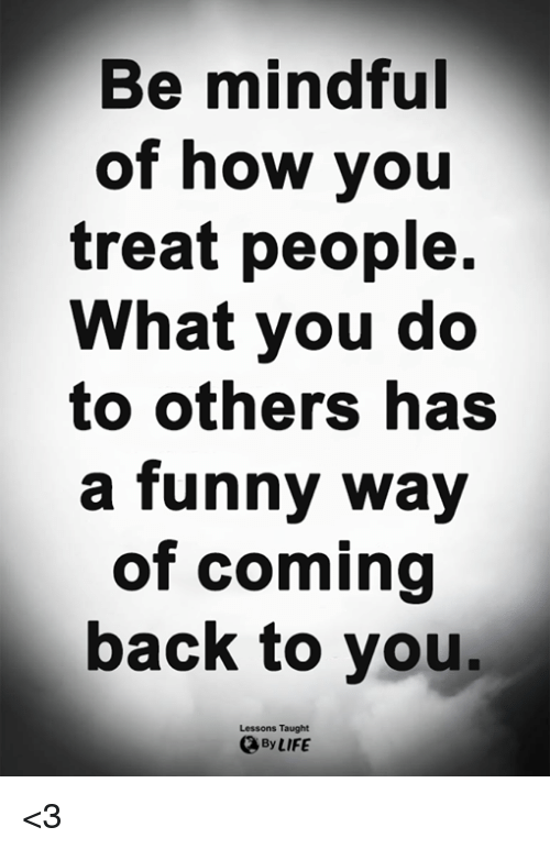 Funny, Life, and Memes: Be mindful  of how you  treat people.  What you do  to others has  a funny way  of coming  back to you.  Lessons Taught  By LIFE <3