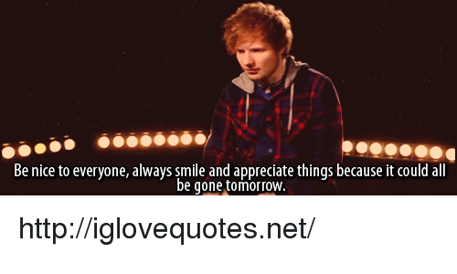 Appreciate, Http, and Smile: Be nice to everyone, always smile and appreciate things because it could all  be gone tomorroW http://iglovequotes.net/