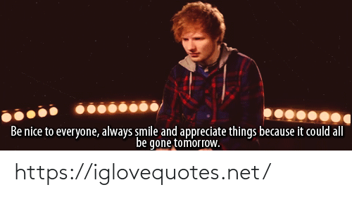 gone: Be nice to everyone, always smile and appreciate things because it could all  be gone tomorrow. https://iglovequotes.net/