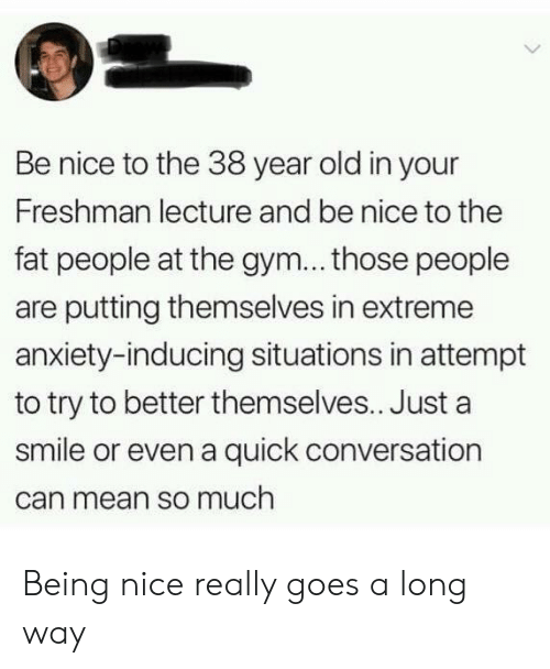 fat people: Be nice to the 38 year old in your  Freshman lecture and be nice to the  fat people at the gym... those people  are putting themselves in extreme  anxiety-inducing situations in attempt  to try to better themselves.. Just a  smile or even a quick conversation  can mean so much Being nice really goes a long way
