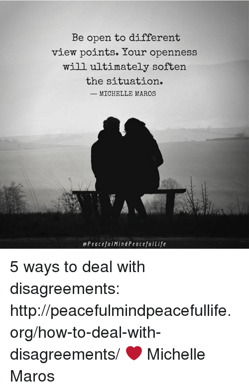 maro: Be open to different  view points. Your openness  will ultimately soften  the situation.  MICHELLE MAROS  Peacefu Mind Peacefu Life 5 ways to deal with disagreements:  http://peacefulmindpeacefullife.org/how-to-deal-with-disagreements/ ❤️️ Michelle Maros