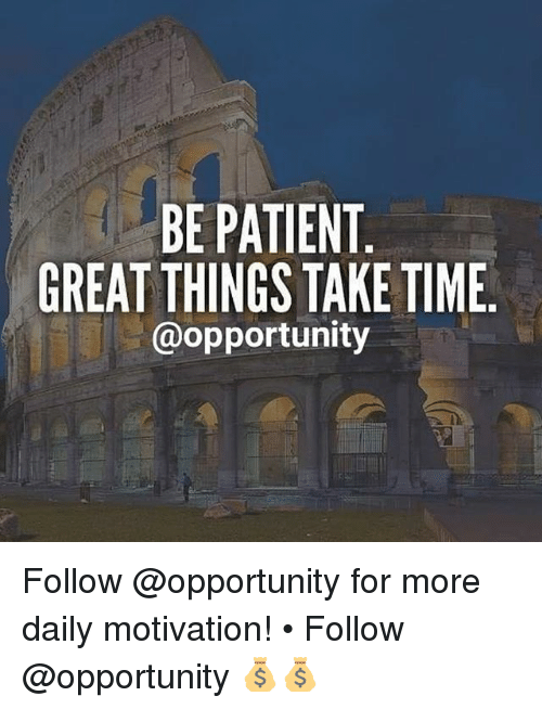 Memes, Opportunity, and Patient: BE PATIENT  GREAT THINGS TAKE TIME  @opportunity Follow @opportunity for more daily motivation! • Follow @opportunity 💰💰