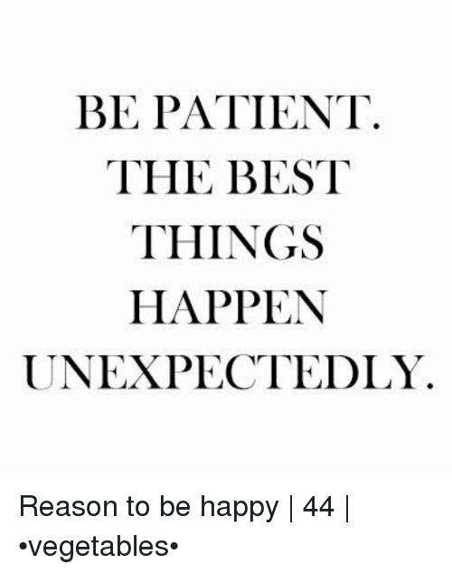 Unexpectancy: BE PATIENT  THE BEST  THINGS  HAPPEN  UNEXPECTEDLY Reason to be happy   44   •vegetables•
