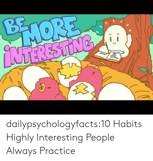 Habits: BE  PHORE  NTERESTING dailypsychologyfacts:10 Habits Highly Interesting People Always Practice