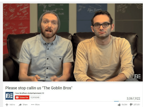 """Fine Brothers: BE  Please stop callin us """"The Goblin Bros""""  Fine Brothers Entertainment  F3E  Subscribe 13,919,948  3,067,922  54,584タ1257,051  Add to  Share More"""