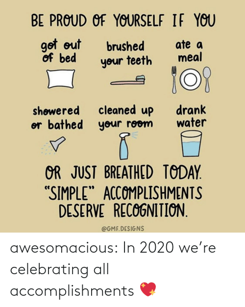 "celebrating: BE PROUD OF YOURSELF IF YOU  got out  of bed  ate a  meal  brushed  your teeth  cleaned up  or bathed your room  drank  water  shøwered  OR JUST BREATHED TODAY.  ""SIMPLE"" ACCOMPLISHMENTS  DESERVE RECOGNITION.  @GMF.DESIGNS awesomacious:  In 2020 we're celebrating all accomplishments 💖"