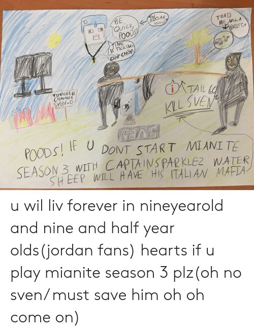 gak: BE  QUick  POODSY  GAK  voicE  TEATS  ME ULLA  BRITTA  TIME  IS TICKING  CHIP CHÖR  TORCHER  CHAMBER  SVEN.O  TAIL L  KLLSVEN  BVEN  DONT START MIANI TE  SEASON 3 WITH CAPTAINSPAR KLEZ WATER  POODS I  SHEEP WILL HAVE HIS ITALIAN MAFTA- u wil liv forever in nineyearold and nine and half year olds(jordan fans) hearts if u play mianite season 3 plz(oh no sven/ must save him oh oh come on)