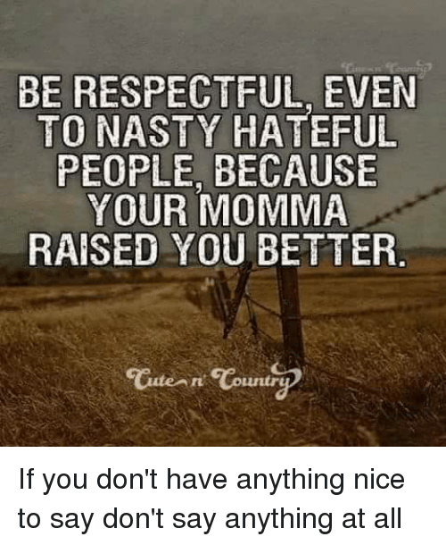 Youre Momma: BE RESPECTFUL EVEN  TO NASTY HATEFUL  PEOPLE BECAUSE  YOUR MOMMA  RAISED YOU BETTER  Carte An Countr If you don't have anything nice to say don't say anything at all