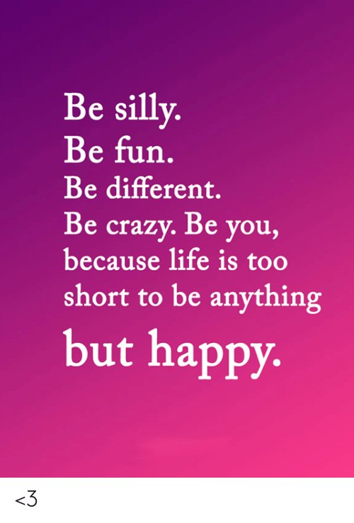 Crazy, Life, and Memes: Be silly.  Be fun.  Be different.  Be crazy. Be you,  because life is too  short to be anything  but happy. <3