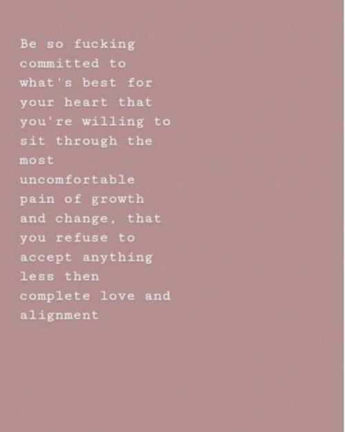 Fucking, Love, and Best: Be so fucking  committed to  what' s best for  your heart that  you're willing to  sit through the  most  uncomfortable  pain of growth  and change, that  you refuse to  accept anything  less then  complete love and  alignment