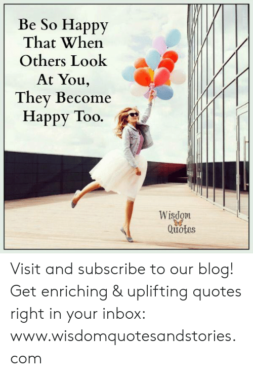 Uplifting Quotes: Be So Happy  That When  Others Look  At You,  They Become  Happy Too.  Wisdom  Quotes Visit and subscribe to our blog! Get enriching & uplifting quotes right in your inbox: www.wisdomquotesandstories.com