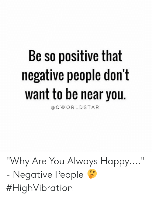 """Happy, Hood, and Why: Be so positive that  negative people don't  want to be near you.  QWORLDSTAR """"Why Are You Always Happy...."""" - Negative People 🤔 #HighVibration"""