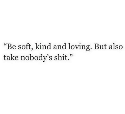 "Shit, Soft, and And: ""Be soft, kind and loving. But also  take nobody's shit."""