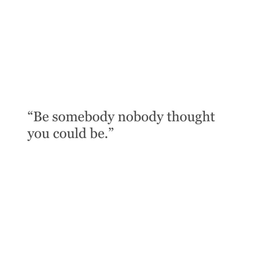 """Thought, You, and Somebody: """"Be somebody nobody thought  you could be.""""  95"""