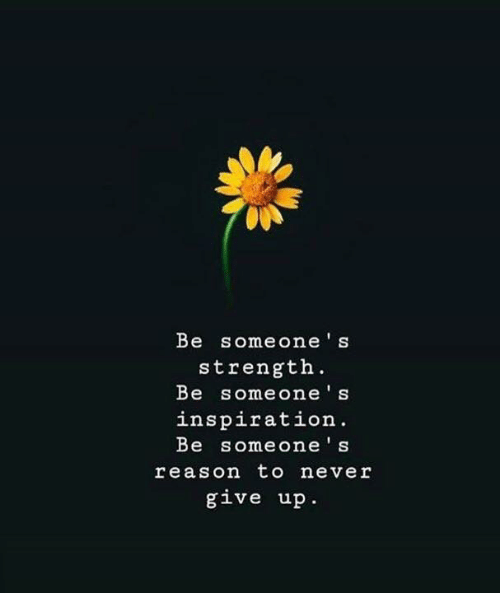 Inspiration, Never, and Reason: Be someone's  strength  Be someone's  inspiration.  Be someone's  reason to never  give up