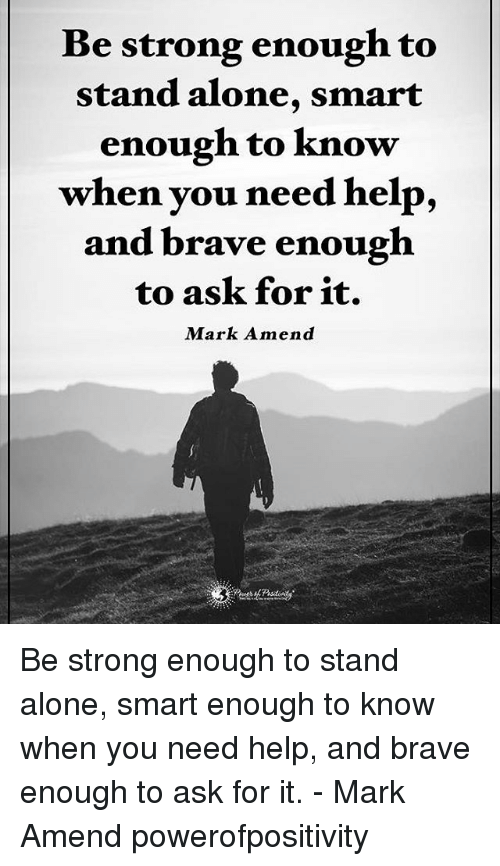 amends: Be strong enough to  stand alone, smart  enough to know  when you need help,  and brave enough  to ask for it.  Mark Amend Be strong enough to stand alone, smart enough to know when you need help, and brave enough to ask for it. - Mark Amend powerofpositivity