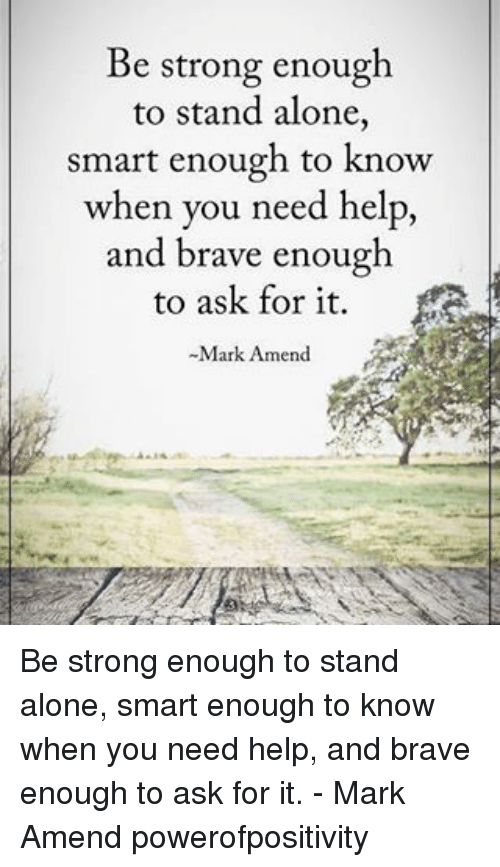 amends: Be strong enough  to stand alone  Smart enough to know  when you need help,  and brave enough  to ask for it.  Mark Amend Be strong enough to stand alone, smart enough to know when you need help, and brave enough to ask for it. - Mark Amend powerofpositivity