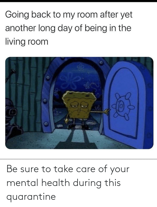take care: Be sure to take care of your mental health during this quarantine