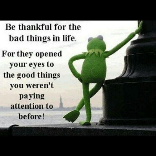 Attentation: Be thankful for the  bad things in life.  For they opened  your eyes to  the good things  you weren't  paying  attention to  before!
