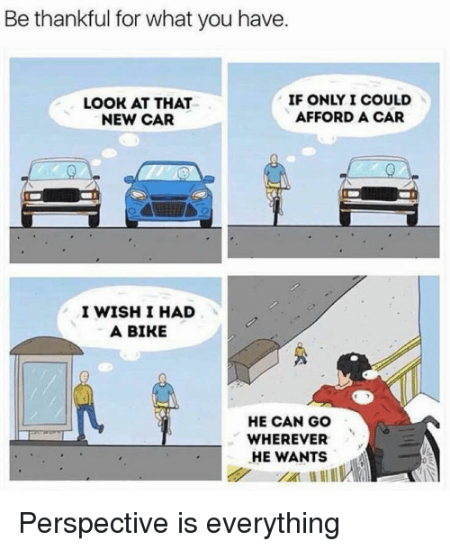 Bike, Car, and Can: Be thankful for what you have  LOOK AT THAT  NEW CAR  IF ONLY I COULD  AFFORD A CAR  I WISH I HAD  A BIKE  HE CAN GO  WHEREVER  HE WANTS Perspective is everything