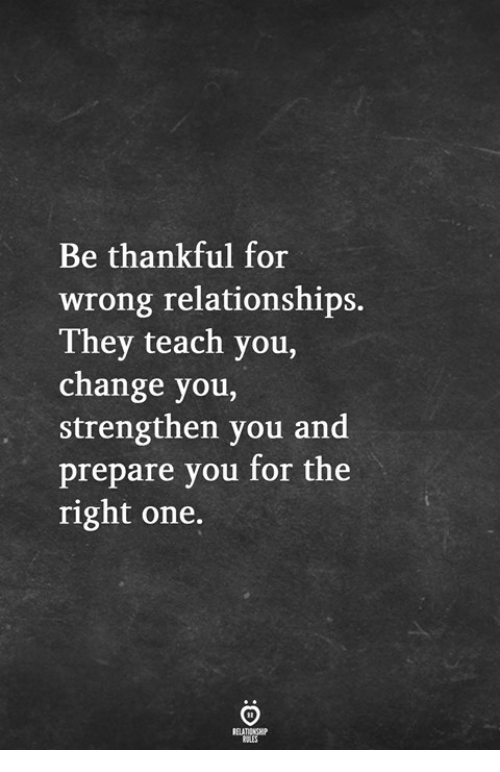 Relationships, Change, and One: Be thankful for  wrong relationships.  They teach you,  change you,  strengthen you and  prepare you for the  right one.