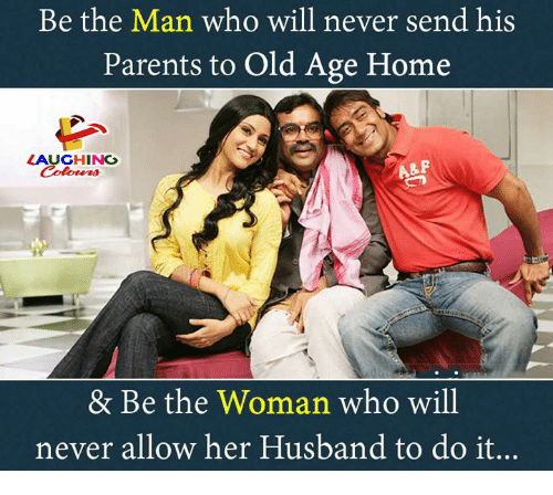 Parents, Home, and Husband: Be the Man who will never send his  Parents to Old Age Home  LAUGHING  A&F  & Be the Woman who will  never allow her Husband to do it...