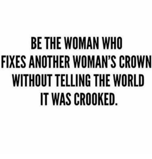crooked: BE THE WOMAN WHO  FIXES ANOTHER WOMAN'S CROWN  WITHOUT TELLING THE WORLD  IT WAS CROOKED