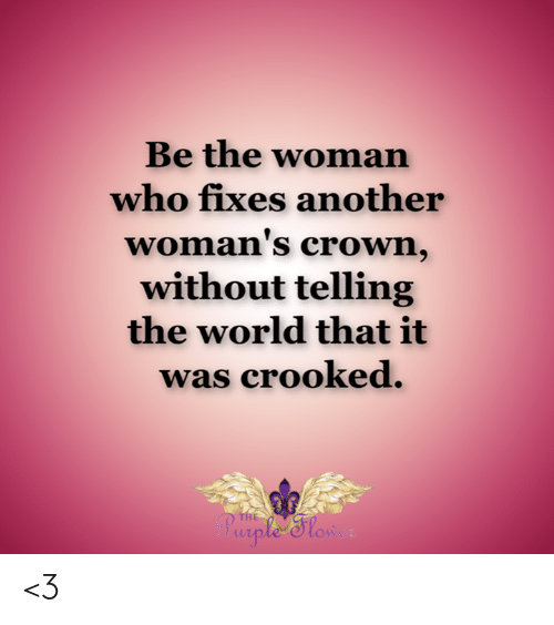 Memes, Purple, and World: Be the woman  who fixes another  woman's crown,  without telling  the world that it  was crooked  THE  Purple 'Slow <3