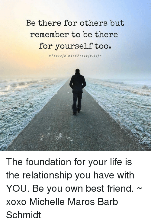 maro: Be there for others but  remember to be there  for yourself too.  e Peaceful Min d Peace fuILife The foundation for your life is the relationship you have with YOU.  Be you own best friend. ~ xoxo Michelle Maros Barb Schmidt